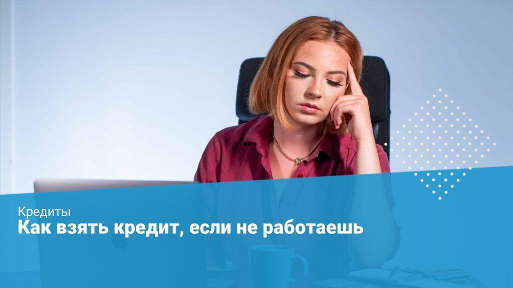 Где взять кредит если не работаешь